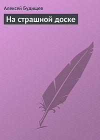 Алексей Будищев - На страшной доске