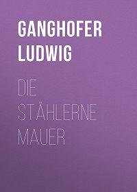 Ludwig Ganghofer -Die stählerne Mauer