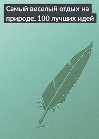 Сборник -Самый веселый отдых на природе. 100 лучших идей