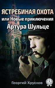 Георгий Хруслов -Ястребиная охота, или Новые приключения Артура Шульце