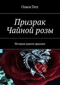 Ольга Гесс -Призрак Чайнойрозы. История одного дракона