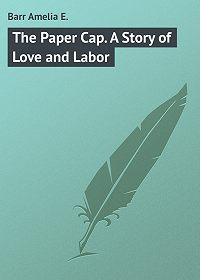 Amelia Barr -The Paper Cap. A Story of Love and Labor