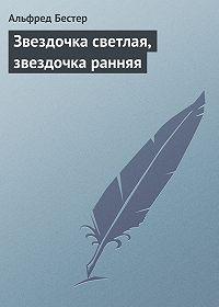 Альфред Бестер -Звездочка светлая, звездочка ранняя
