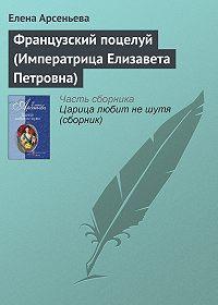 Елена Арсеньева - Французский поцелуй (Императрица Елизавета Петровна)