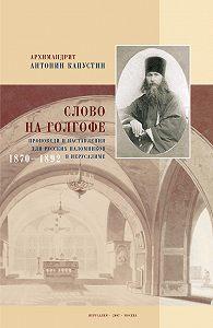 Антонин Капустин -Слово на Голгофе. Проповеди и наставления для русских паломников в Иерусалиме. 1870–1892