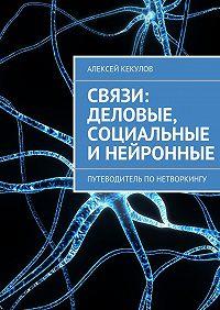 Алексей Кекулов -Связи: деловые, социальные инейронные. Путеводитель понетворкингу