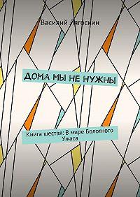 Василий Лягоскин -Дома мы ненужны. Книга шестая: Вмире Болотного Ужаса