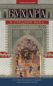 Ричард Фрай -Бухара в Средние века. На стыке персидских традиций и исламской культуры