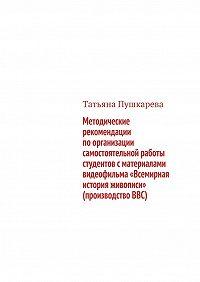 Татьяна Пушкарева -Методические рекомендации поорганизации самостоятельной работы студентов сматериалами видеофильма «Всемирная история живописи» (производствоBBC)