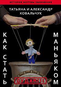 Александр и Татьяна Ковальчук -Как стать маньяком. История жертвы обвинения