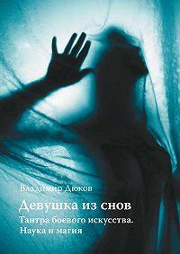Владимир Дюков -Девушка из снов: тантра боевого искусства. Наука и магия
