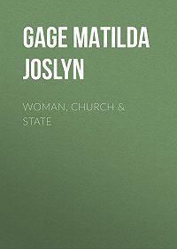 Matilda Gage -Woman, Church & State