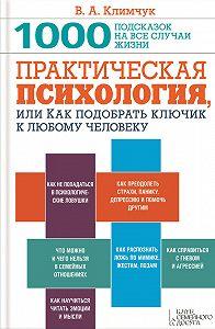 Виталий Климчук -Практическая психология, или Как подобрать ключик к любому человеку. 1000 подсказок на все случаи жизни