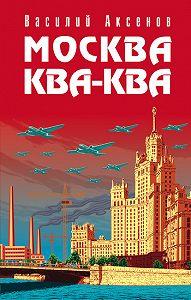 Василий П. Аксенов - Москва Ква-Ква