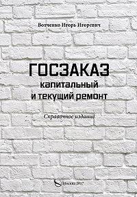 Игорь Вотченко -Госзаказ. Капитальный и текущий ремонт