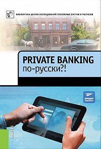 Коллектив Авторов -Private Banking по-русски?!