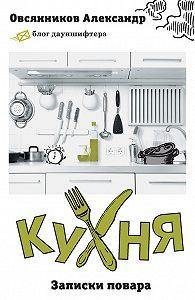 Александр Овсянников - Кухня. Записки повара