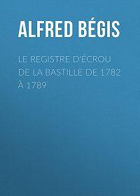 Alfred Bégis -Le registre d'écrou de la Bastille de 1782 à 1789