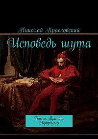 Николай Красковский -Исповедь шута. Басни.Притчи. Афоризмы