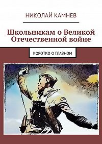 Николай Камнев -Школьникам оВеликой Отечественной войне. Коротко оглавном