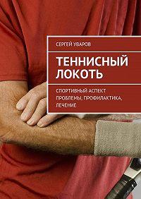 Сергей Уваров -Теннисный локоть. Спортивный аспект проблемы, профилактика, лечение