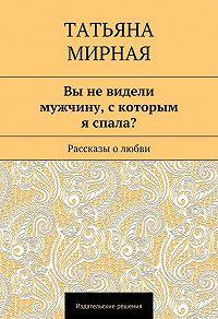 Татьяна Мирная -Вы не видели мужчину, скоторым я спала? Рассказы о любви