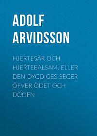 Adolf Arvidsson -Hjertesår och Hjertebalsam, eller Den dygdiges Seger öfver Ödet och Döden