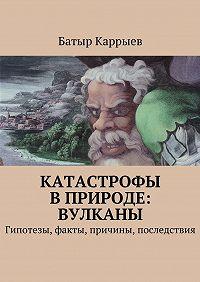 Батыр Каррыев -Катастрофы вприроде: вулканы. Гипотезы, факты, причины, последствия