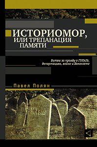 Павел Полян -Историмор, или Трепанация памяти. Битвы за правду о ГУЛАГе, депортациях, войне и Холокосте