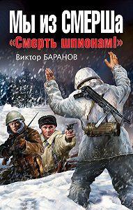 Виктор Баранов -Мы из СМЕРШа. «Смерть шпионам!»