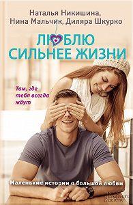 Диляра Шкурко -Люблю сильнее жизни. Маленькие истории о большой любви