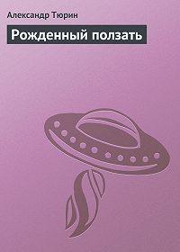 Александр Тюрин - Рожденный ползать