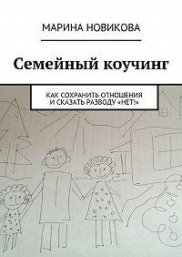 Марина Новикова -Семейный коучинг. Как сохранить отношения исказать разводу«Нет!»
