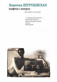 Людмила Петрушевская -Конфеты с ликером. Истории из жизни (сборник)