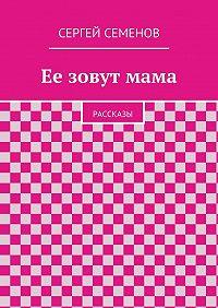 Cергей Семенов -Ее зовутмама. Рассказы