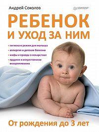 Андрей Соколов -Ребенок и уход за ним. От рождения до 3 лет