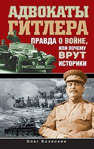 Олег Козинкин -Адвокаты Гитлера. Правда о войне, или Почему врут историки
