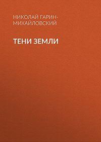 Николай Гарин-Михайловский -Тени земли