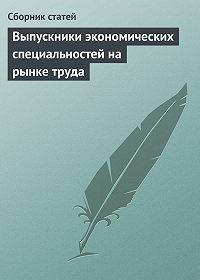 Сборник статей - Выпускники экономических специальностей на рынке труда