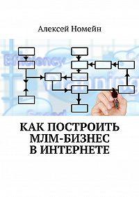 Алексей Номейн -Как построить МЛМ-бизнес вИнтернете