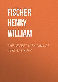 Henry Fischer -The Secret Memoirs of Bertha Krupp