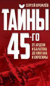 Сергей  Кремлев -Тайны 45-го. От Арденн и Балатона до Хингана и Хиросимы