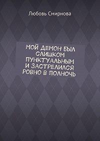 Любовь Смирнова -Мой демон был слишком пунктуальным изастрелился ровно вполночь