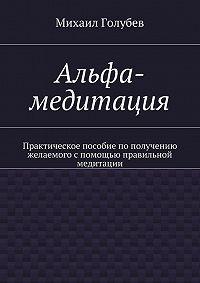 Михаил Голубев -Альфа-медитация. Практическое пособие пополучению желаемого спомощью правильной медитации
