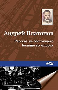 Андрей Платонович Платонов -Рассказ не состоящего больше во жлобах