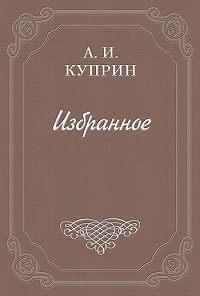 Александр Куприн -Крутой характер