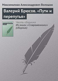 Максимилиан Александрович Волошин -Валерий Брюсов. «Пути и перепутья»