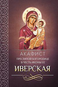 Сборник - Акафист Пресвятой Богородице в честь иконы Ее Иверская