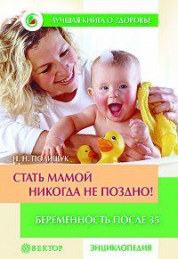Наталья Полищук -Стать мамой никогда не поздно! Беременность после 35. Домашняя энциклопедия