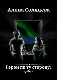 Алина Солнцева - Герои по ту сторону: дебют